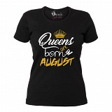 "Tricou ""Queens are born in August"""