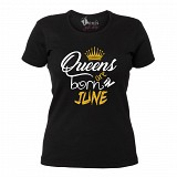 "Tricou ""Queens are born in June"""